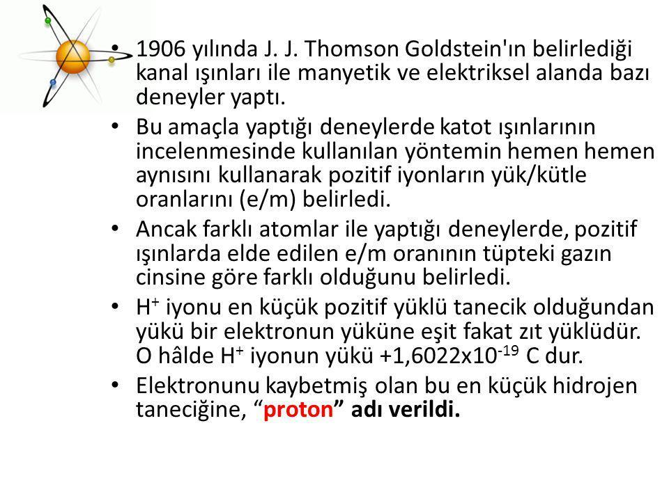 1906 yılında J. J. Thomson Goldstein'ın belirlediği kanal ışınları ile manyetik ve elektriksel alanda bazı deneyler yaptı. Bu amaçla yaptığı deneylerd
