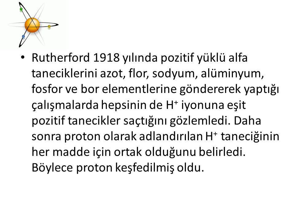 Rutherford 1918 yılında pozitif yüklü alfa taneciklerini azot, flor, sodyum, alüminyum, fosfor ve bor elementlerine göndererek yaptığı çalışmalarda he
