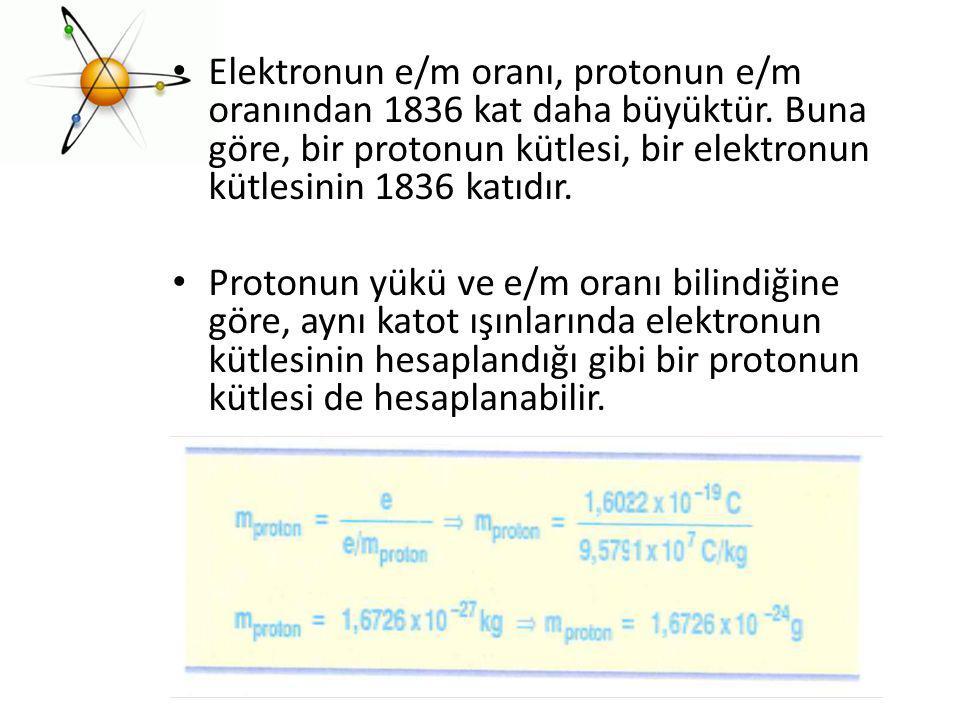 Elektronun e/m oranı, protonun e/m oranından 1836 kat daha büyüktür. Buna göre, bir protonun kütlesi, bir elektronun kütlesinin 1836 katıdır. Protonun