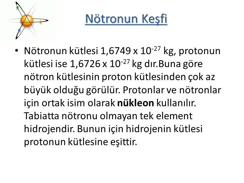 Nötronun kütlesi 1,6749 x 10 -27 kg, protonun kütlesi ise 1,6726 x 10 -27 kg dır.Buna göre nötron kütlesinin proton kütlesinden çok az büyük olduğu gö