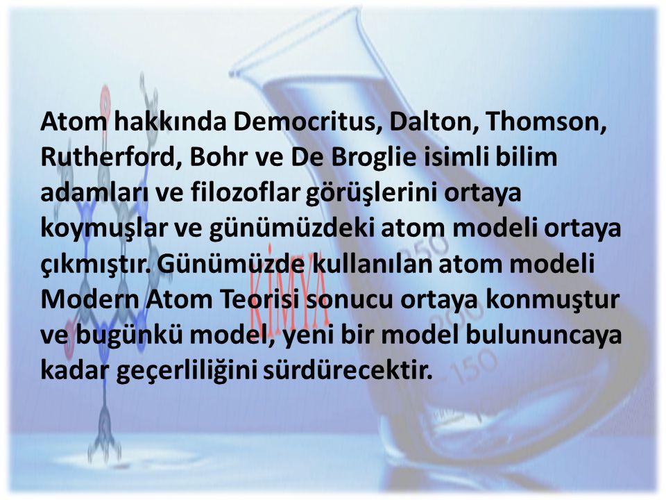 Atom hakkında Democritus, Dalton, Thomson, Rutherford, Bohr ve De Broglie isimli bilim adamları ve filozoflar görüşlerini ortaya koymuşlar ve günümüzdeki atom modeli ortaya çıkmıştır.