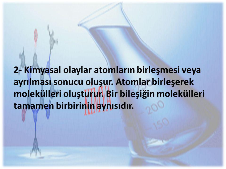 2- Kimyasal olaylar atomların birleşmesi veya ayrılması sonucu oluşur.