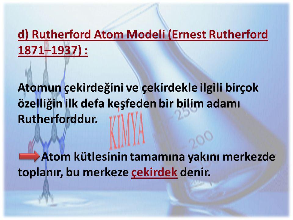 d) Rutherford Atom Modeli (Ernest Rutherford 1871–1937) : Atomun çekirdeğini ve çekirdekle ilgili birçok özelliğin ilk defa keşfeden bir bilim adamı Rutherforddur.