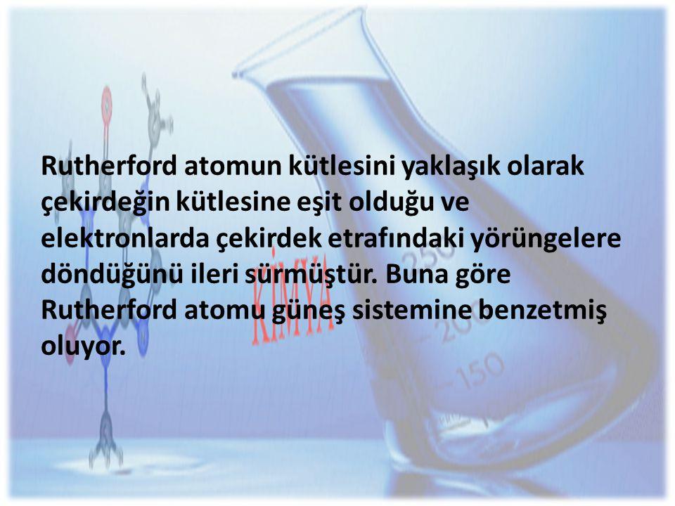 Rutherford atomun kütlesini yaklaşık olarak çekirdeğin kütlesine eşit olduğu ve elektronlarda çekirdek etrafındaki yörüngelere döndüğünü ileri sürmüştür.