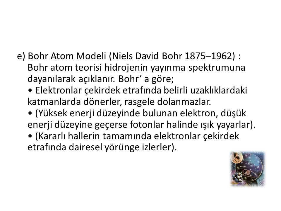 e) Bohr Atom Modeli (Niels David Bohr 1875–1962) : Bohr atom teorisi hidrojenin yayınma spektrumuna dayanılarak açıklanır. Bohr' a göre; Elektronlar ç