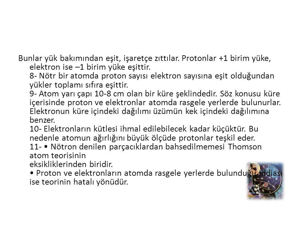 Bunlar yük bakımından eşit, işaretçe zıttılar. Protonlar +1 birim yüke, elektron ise –1 birim yüke eşittir. 8- Nötr bir atomda proton sayısı elektron
