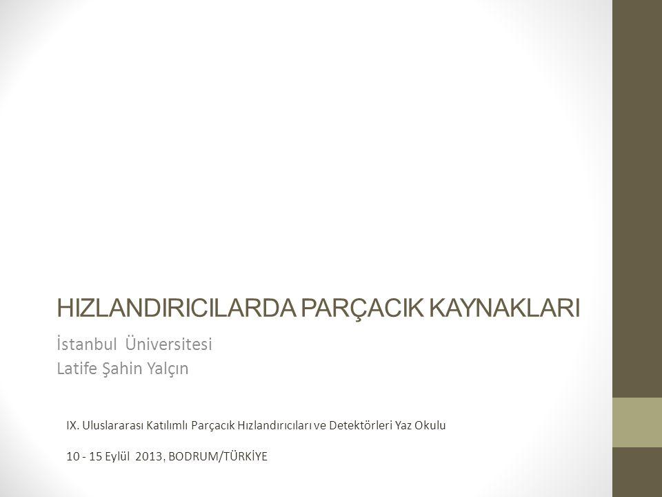 HIZLANDIRICILARDA PARÇACIK KAYNAKLARI İstanbul Üniversitesi Latife Şahin Yalçın IX. Uluslararası Katılımlı Parçacık Hızlandırıcıları ve Detektörleri Y