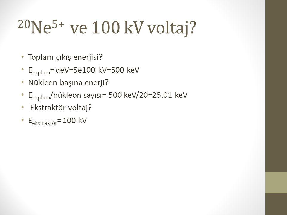 20 Ne 5+ ve 100 kV voltaj? Toplam çıkış enerjisi? E toplam = qeV=5e100 kV=500 keV Nükleen başına enerji? E toplam /nükleon sayısı= 500 keV/20=25.01 ke