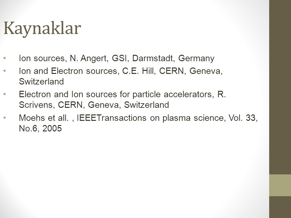 Kaynaklar Ion sources, N. Angert, GSI, Darmstadt, Germany Ion and Electron sources, C.E. Hill, CERN, Geneva, Switzerland Electron and Ion sources for
