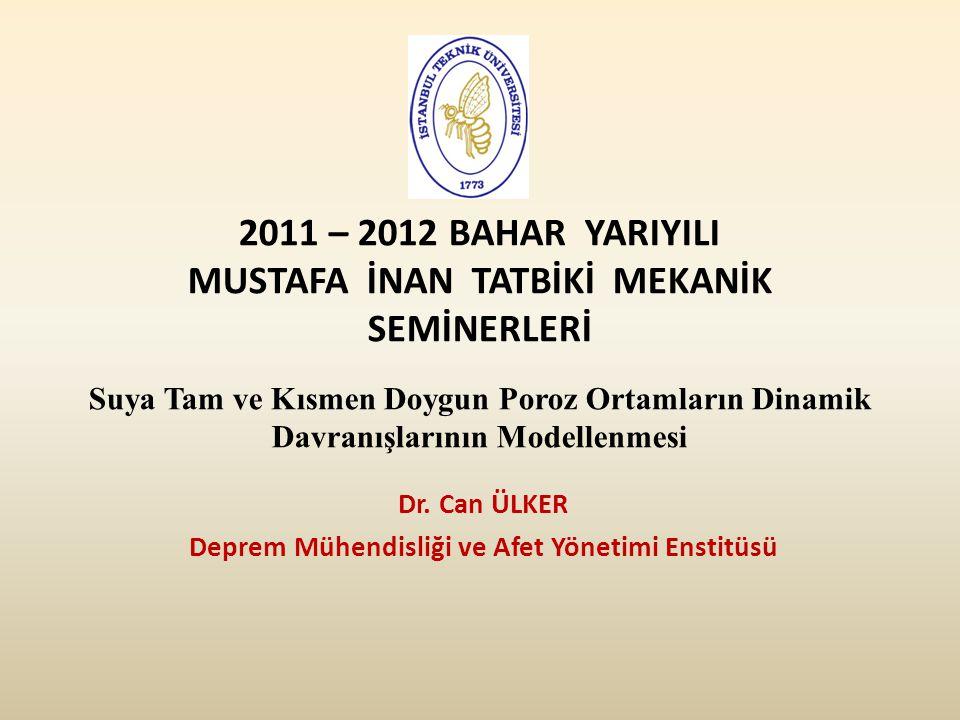 2011 – 2012 BAHAR YARIYILI MUSTAFA İNAN TATBİKİ MEKANİK SEMİNERLERİ Suya Tam ve Kısmen Doygun Poroz Ortamların Dinamik Davranışlarının Modellenmesi Dr