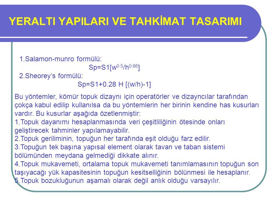 YERALTI YAPILARI VE TAHKİMAT TASARIMI 1.Salamon-munro formülü: Sp=S1[w 0.5 /h 0.66 ] 2.Sheorey's formülü: Sp=S1+0.28 H [(w/h)-1] Bu yöntemler, kömür t