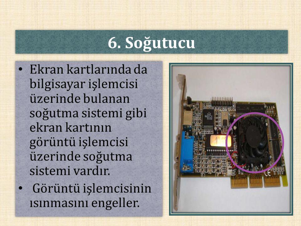6. Soğutucu Ekran kartlarında da bilgisayar işlemcisi üzerinde bulanan soğutma sistemi gibi ekran kartının görüntü işlemcisi üzerinde soğutma sistemi
