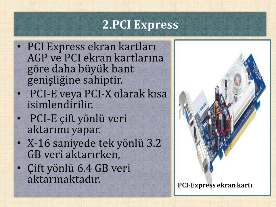2.PCI Express PCI Express ekran kartları AGP ve PCI ekran kartlarına göre daha büyük bant genişliğine sahiptir. PCI-E veya PCI-X olarak kısa isimlendi