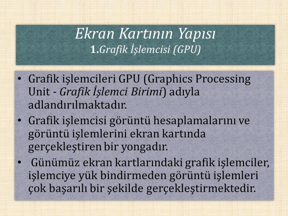 Ekran Kartının Yapısı 1.Grafik İşlemcisi (GPU) Grafik işlemcileri GPU (Graphics Processing Unit - Grafik İşlemci Birimi) adıyla adlandırılmaktadır. Gr