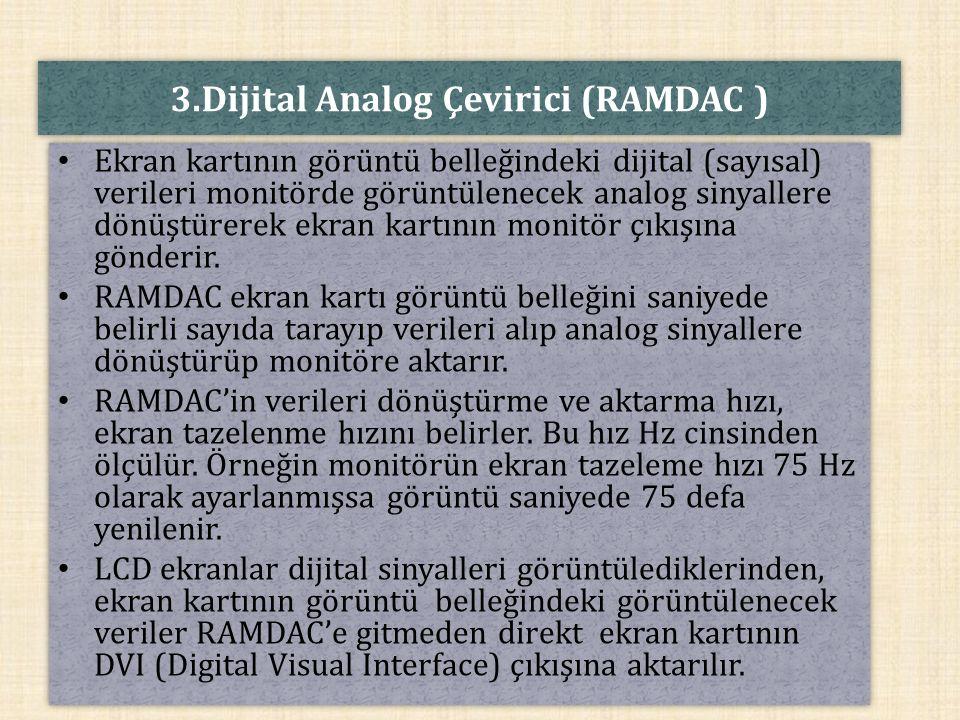 3.Dijital Analog Çevirici (RAMDAC ) Ekran kartının görüntü belleğindeki dijital (sayısal) verileri monitörde görüntülenecek analog sinyallere dönüştür