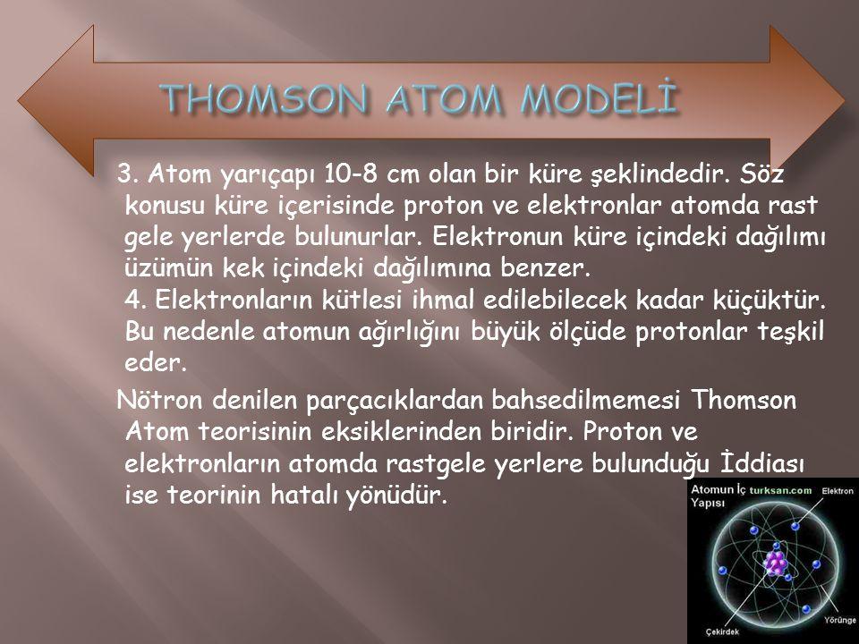 3. Atom yarıçapı 10-8 cm olan bir küre şeklindedir. Söz konusu küre içerisinde proton ve elektronlar atomda rast gele yerlerde bulunurlar. Elektronun