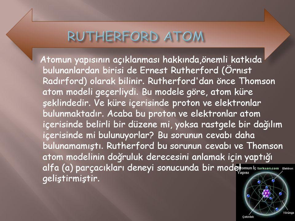 Atomun yapısının açıklanması hakkında,önemli katkıda bulunanlardan birisi de Ernest Rutherford (Örnıst Radırford) olarak bilinir. Rutherford'dan önce