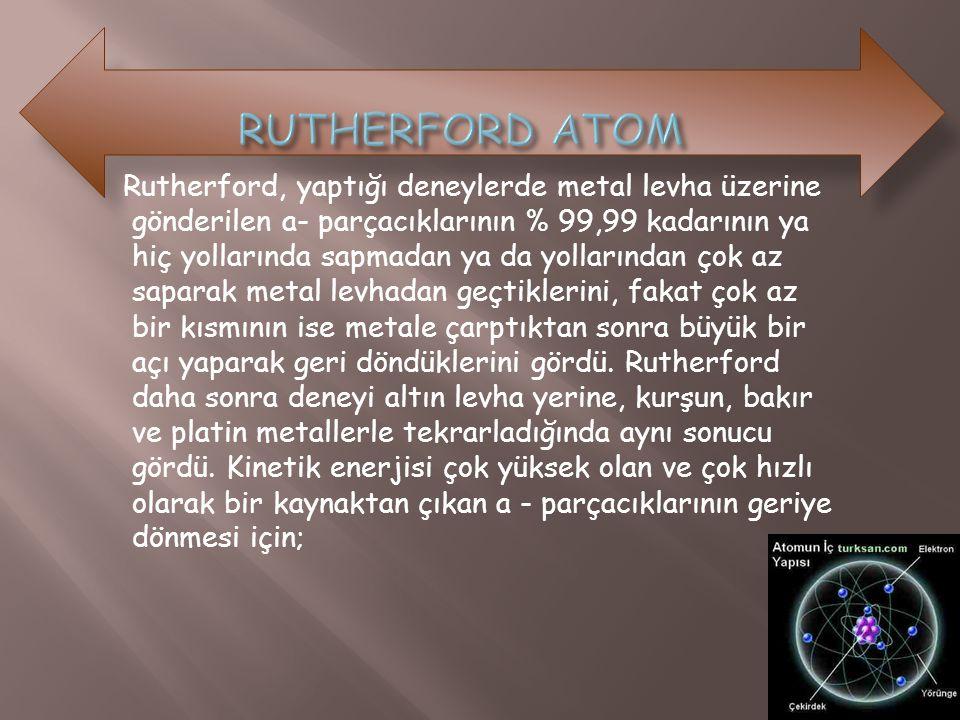 Rutherford, yaptığı deneylerde metal levha üzerine gönderilen a- parçacıklarının % 99,99 kadarının ya hiç yollarında sapmadan ya da yollarından çok az