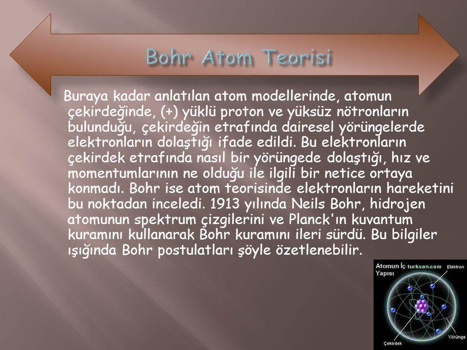 Buraya kadar anlatılan atom modellerinde, atomun çekirdeğinde, (+) yüklü proton ve yüksüz nötronların bulunduğu, çekirdeğin etrafında dairesel yörünge