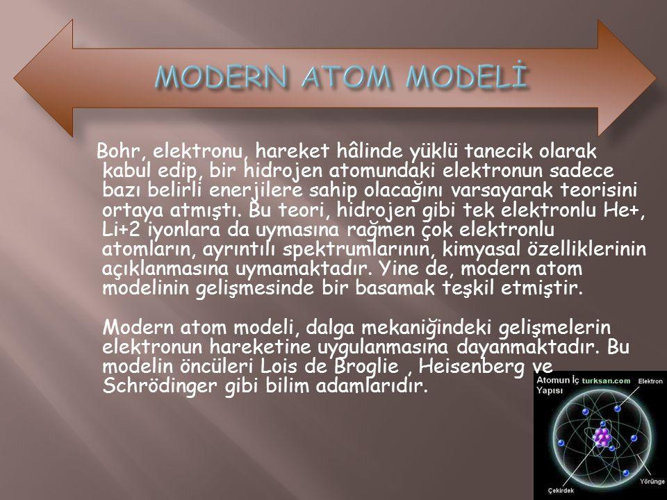 Bohr, elektronu, hareket hâlinde yüklü tanecik olarak kabul edip, bir hidrojen atomundaki elektronun sadece bazı belirli enerjilere sahip olacağını va