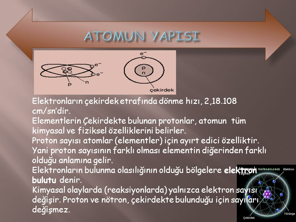 Elektronların çekirdek etrafında dönme hızı, 2,18.108 cm/sn'dir. Elementlerin Çekirdekte bulunan protonlar, atomun tüm kimyasal ve fiziksel özellikler