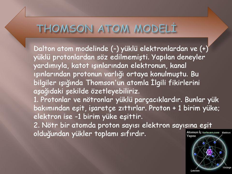 Dalton atom modelinde (-) yüklü elektronlardan ve (+) yüklü protonlardan söz edilmemişti. Yapılan deneyler yardımıyla, katot ışınlarından elektronun,