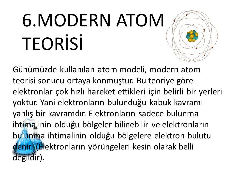 6.MODERN ATOM TEORİSİ Günümüzde kullanılan atom modeli, modern atom teorisi sonucu ortaya konmuştur. Bu teoriye göre elektronlar çok hızlı hareket ett