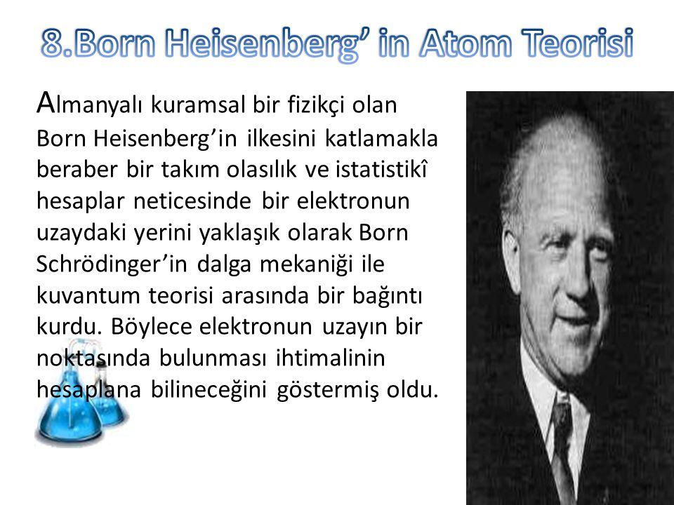A lmanyalı kuramsal bir fizikçi olan Born Heisenberg'in ilkesini katlamakla beraber bir takım olasılık ve istatistikî hesaplar neticesinde bir elektro