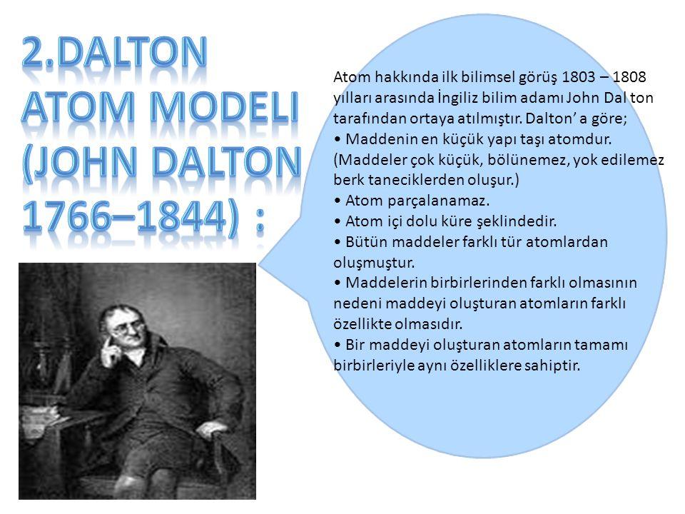 Atom hakkında ilk bilimsel görüş 1803 – 1808 yılları arasında İngiliz bilim adamı John Dal ton tarafından ortaya atılmıştır. Dalton' a göre; Maddenin