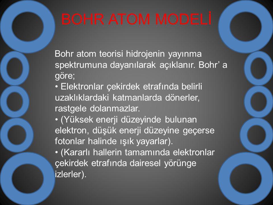 BOHR ATOM MODELİ Bohr atom teorisi hidrojenin yayınma spektrumuna dayanılarak açıklanır. Bohr' a göre; Elektronlar çekirdek etrafında belirli uzaklıkl