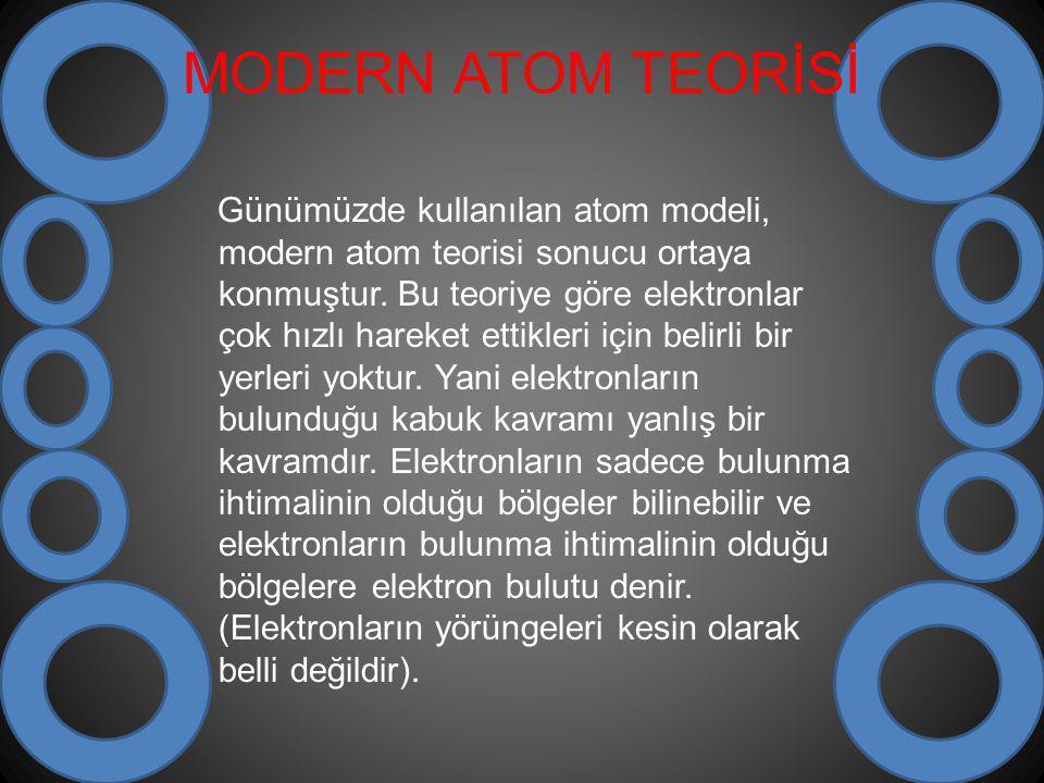 MODERN ATOM TEORİSİ Günümüzde kullanılan atom modeli, modern atom teorisi sonucu ortaya konmuştur. Bu teoriye göre elektronlar çok hızlı hareket ettik