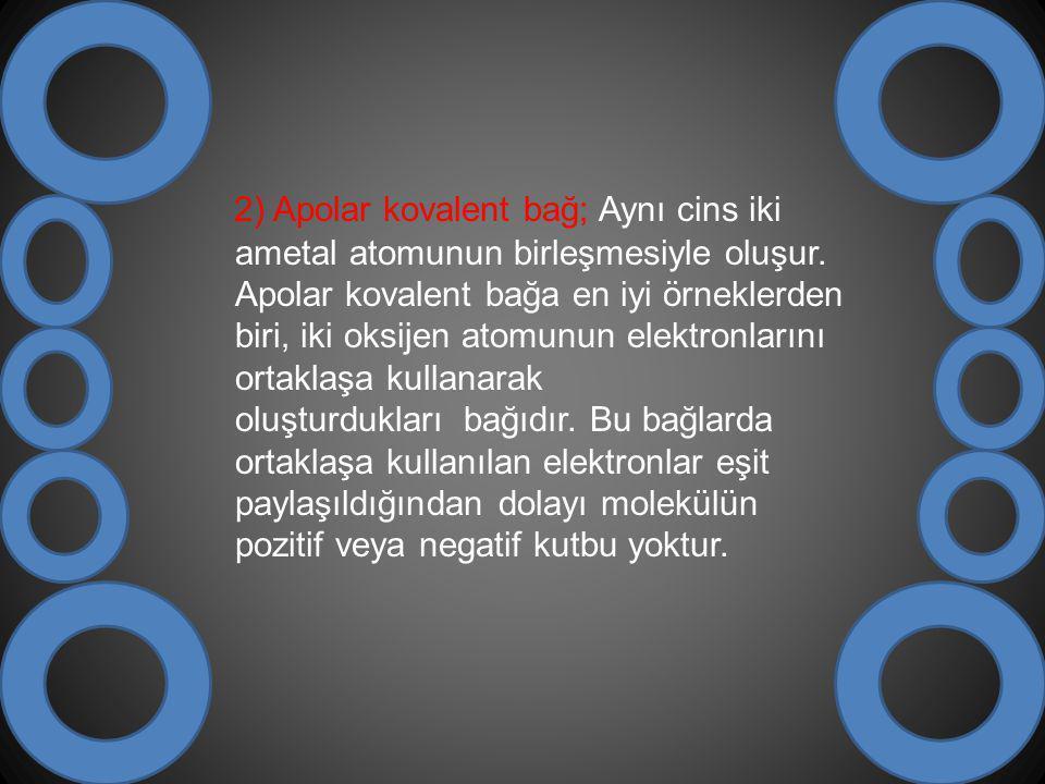 2) Apolar kovalent bağ; Aynı cins iki ametal atomunun birleşmesiyle oluşur. Apolar kovalent bağa en iyi örneklerden biri, iki oksijen atomunun elektro