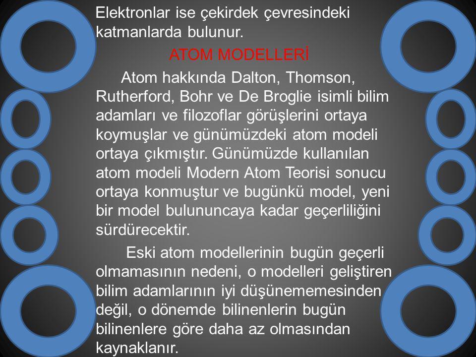 Elektronlar ise çekirdek çevresindeki katmanlarda bulunur. ATOM MODELLERİ Atom hakkında Dalton, Thomson, Rutherford, Bohr ve De Broglie isimli bilim a