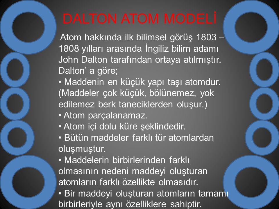 DALTON ATOM MODELİ Atom hakkında ilk bilimsel görüş 1803 – 1808 yılları arasında İngiliz bilim adamı John Dalton tarafından ortaya atılmıştır. Dalton'