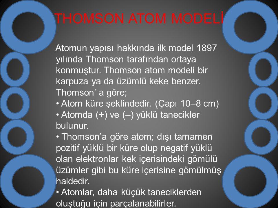 THOMSON ATOM MODELİ Atomun yapısı hakkında ilk model 1897 yılında Thomson tarafından ortaya konmuştur. Thomson atom modeli bir karpuza ya da üzümlü ke