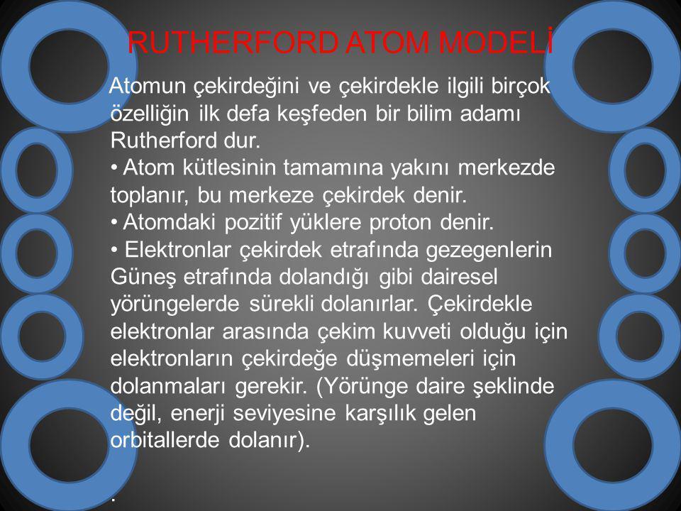 RUTHERFORD ATOM MODELİ Atomun çekirdeğini ve çekirdekle ilgili birçok özelliğin ilk defa keşfeden bir bilim adamı Rutherford dur.