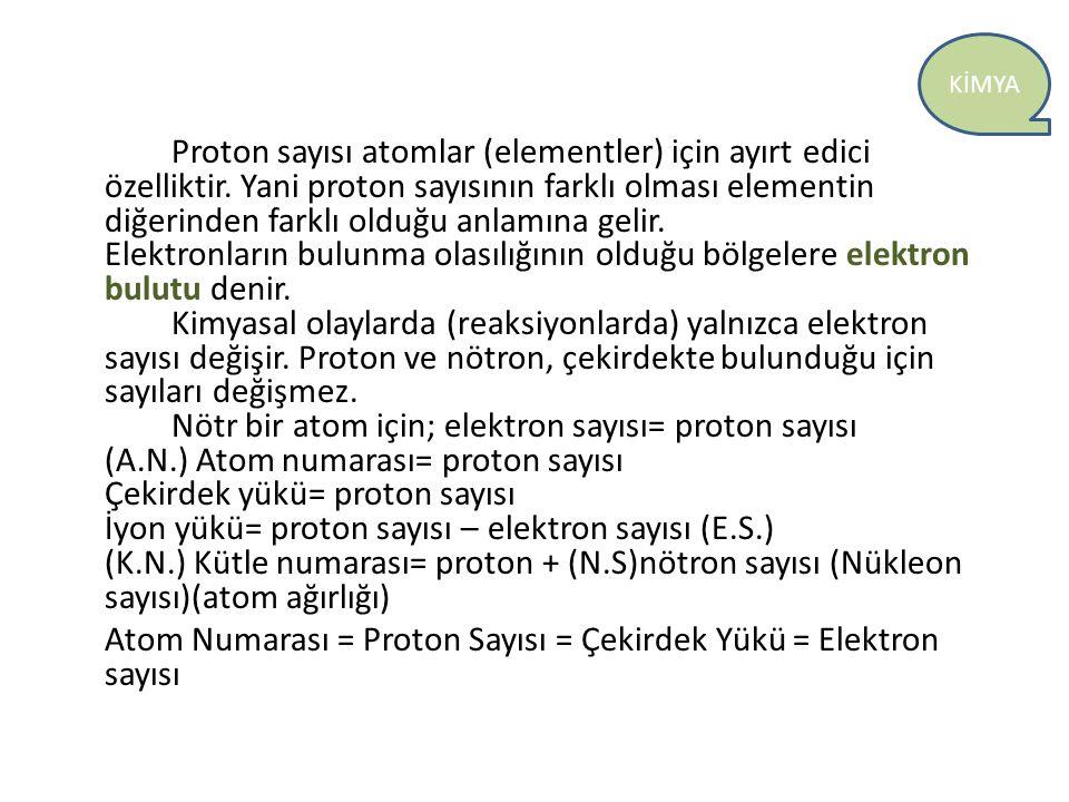 KİMYA Proton sayısı atomlar (elementler) için ayırt edici özelliktir. Yani proton sayısının farklı olması elementin diğerinden farklı olduğu anlamına