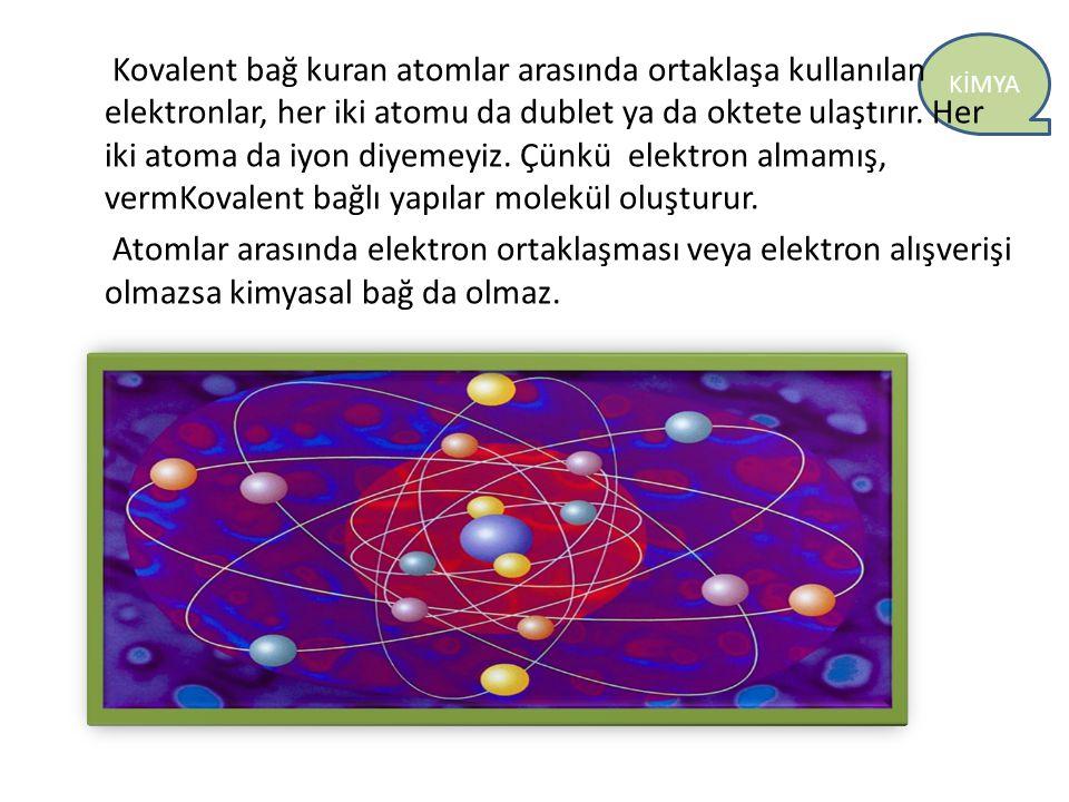 KİMYA Kovalent bağ kuran atomlar arasında ortaklaşa kullanılan elektronlar, her iki atomu da dublet ya da oktete ulaştırır. Her iki atoma da iyon diye
