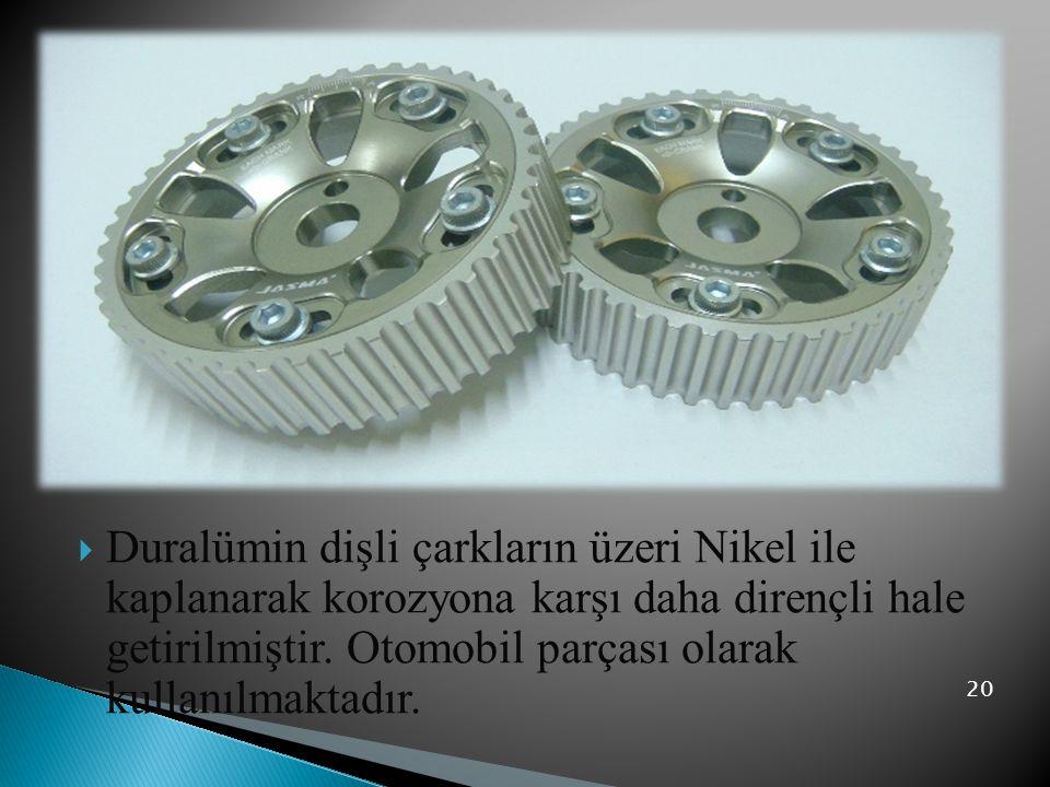  Duralümin dişli çarkların üzeri Nikel ile kaplanarak korozyona karşı daha dirençli hale getirilmiştir. Otomobil parçası olarak kullanılmaktadır. 20