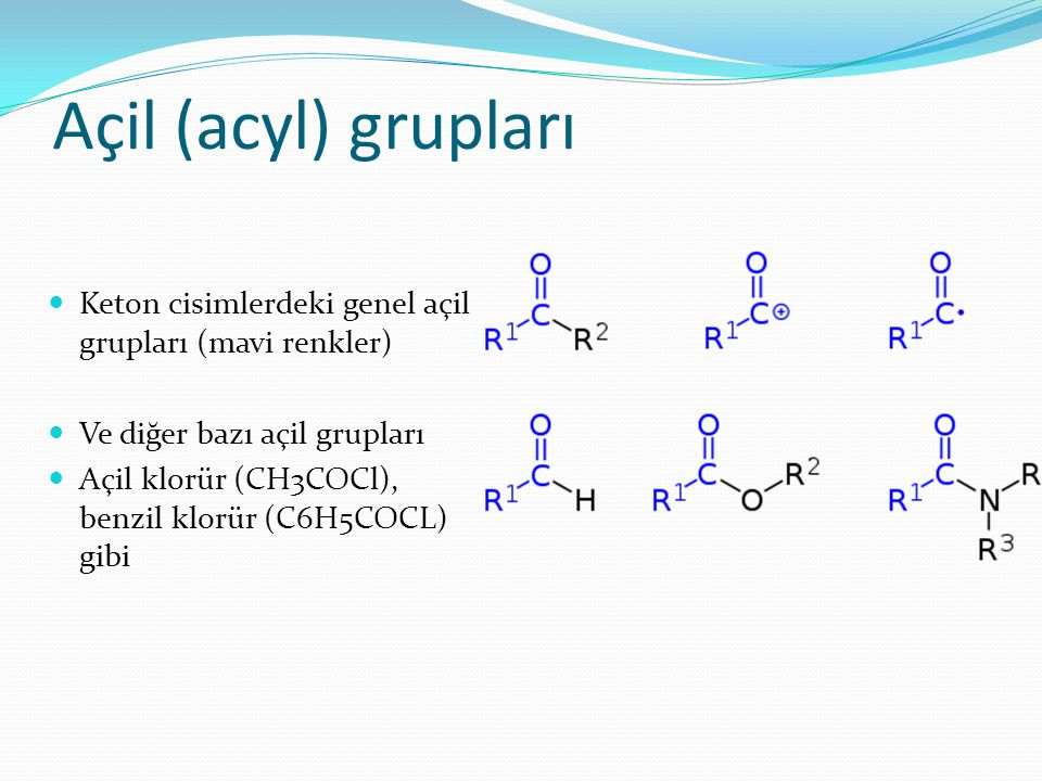 Keton cisimlerdeki genel açil grupları (mavi renkler) Ve diğer bazı açil grupları Açil klorür (CH3COCl), benzil klorür (C6H5COCL) gibi Açil (acyl) gru