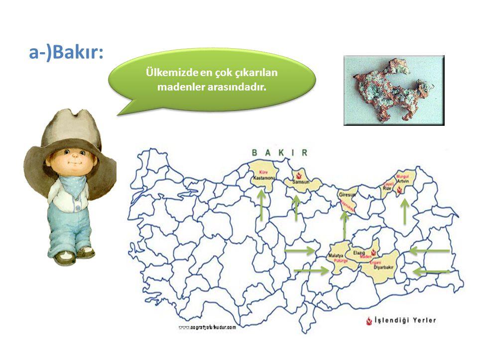 a-)Bakır: Ülkemizde en çok çıkarılan madenler arasındadır.