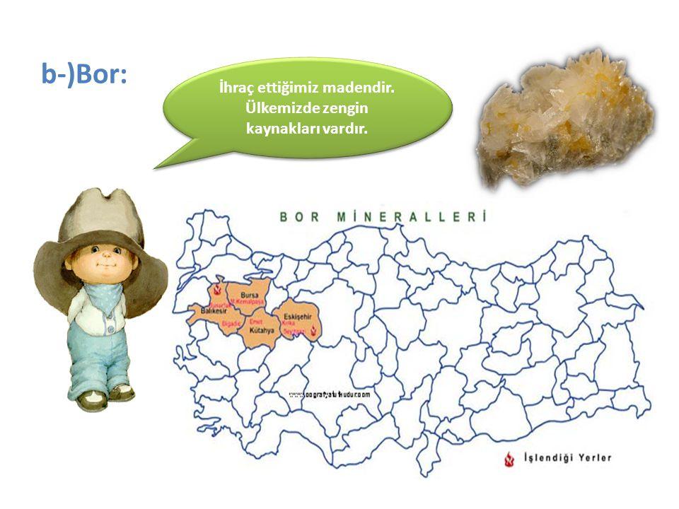 b-)Bor: İhraç ettiğimiz madendir. Ülkemizde zengin kaynakları vardır.