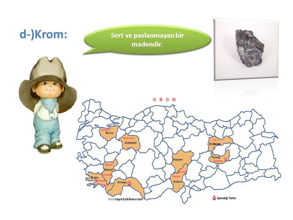 d-)Krom: Sert ve paslanmayan bir madendir.