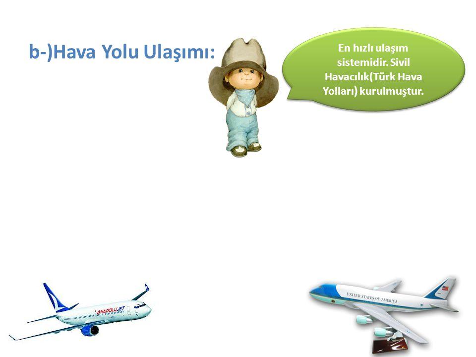 b-)Hava Yolu Ulaşımı: En hızlı ulaşım sistemidir. Sivil Havacılık(Türk Hava Yolları) kurulmuştur.