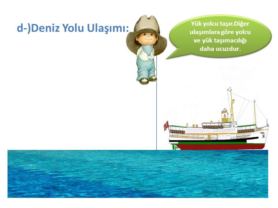 d-)Deniz Yolu Ulaşımı: Yük yolcu taşır.Diğer ulaşımlara göre yolcu ve yük taşımacılığı daha ucuzdur.