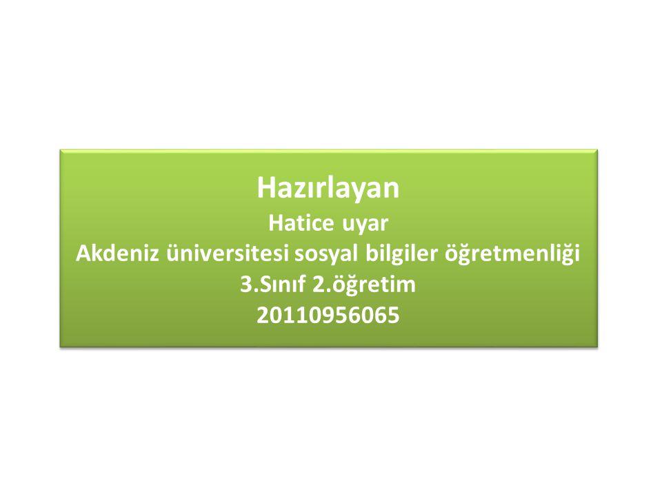 Hazırlayan Hatice uyar Akdeniz üniversitesi sosyal bilgiler öğretmenliği 3.Sınıf 2.öğretim 20110956065 Hazırlayan Hatice uyar Akdeniz üniversitesi sos