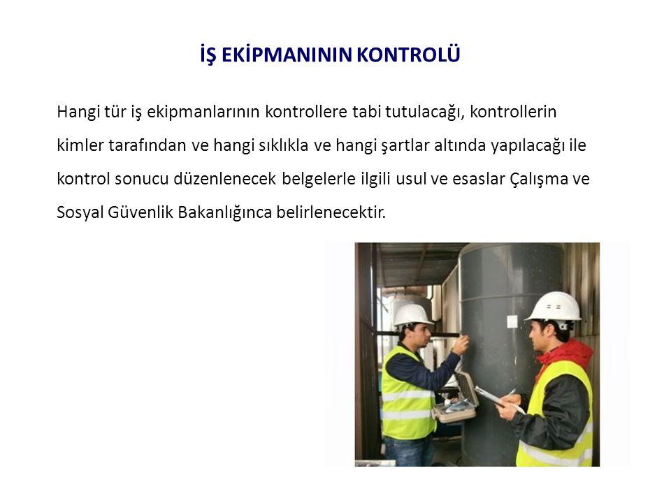 İŞ EKİPMANININ KONTROLÜ Hangi tür iş ekipmanlarının kontrollere tabi tutulacağı, kontrollerin kimler tarafından ve hangi sıklıkla ve hangi şartlar alt