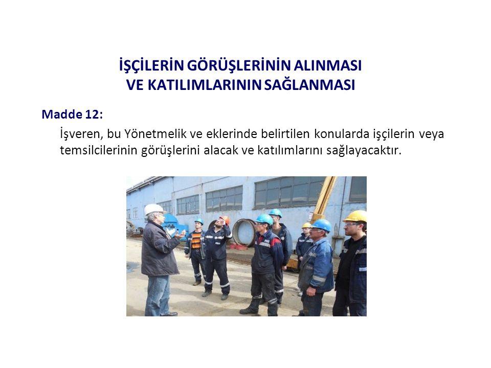 İŞÇİLERİN GÖRÜŞLERİNİN ALINMASI VE KATILIMLARININ SAĞLANMASI Madde 12: İşveren, bu Yönetmelik ve eklerinde belirtilen konularda işçilerin veya temsilc