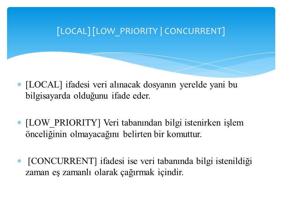 [LOCAL] [LOW_PRIORITY | CONCURRENT]  [LOCAL] ifadesi veri alınacak dosyanın yerelde yani bu bilgisayarda olduğunu ifade eder.  [LOW_PRIORITY] Veri t