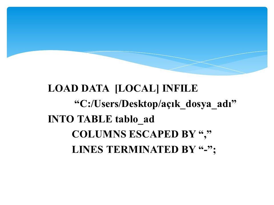 "LOAD DATA [LOCAL] INFILE ""C:/Users/Desktop/açık_dosya_adı"" INTO TABLE tablo_ad COLUMNS ESCAPED BY "","" LINES TERMINATED BY ""-"";"